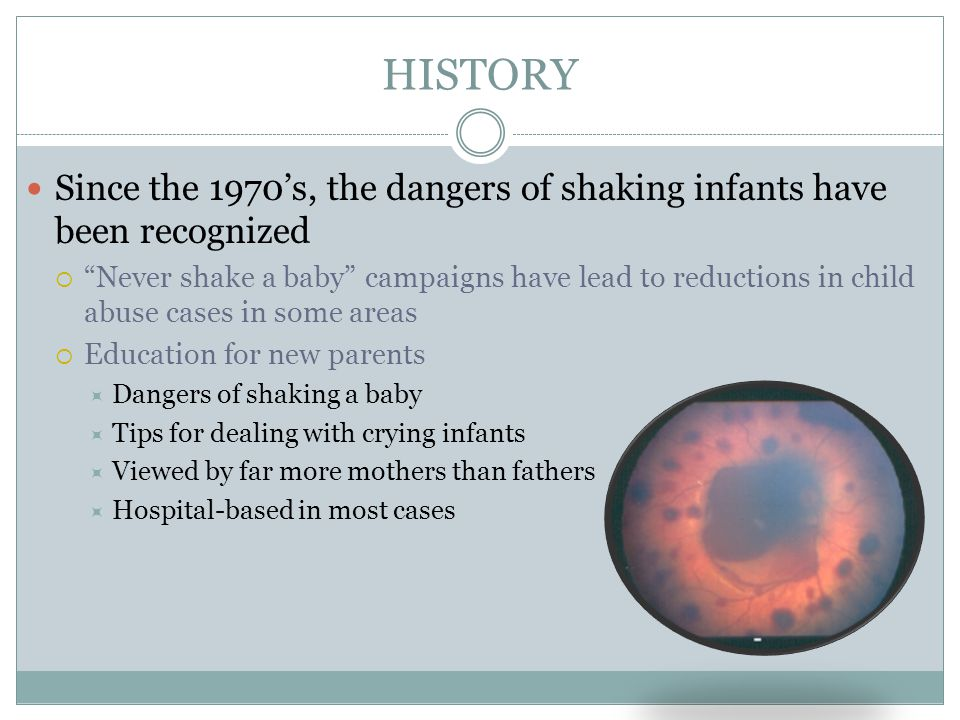 HISTORY Since the 1970's, the dangers of shaking infants have been recognized  Never shake a baby campaigns have lead to reductions in child abuse cases in some areas  Education for new parents  Dangers of shaking a baby  Tips for dealing with crying infants  Viewed by far more mothers than fathers  Hospital-based in most cases