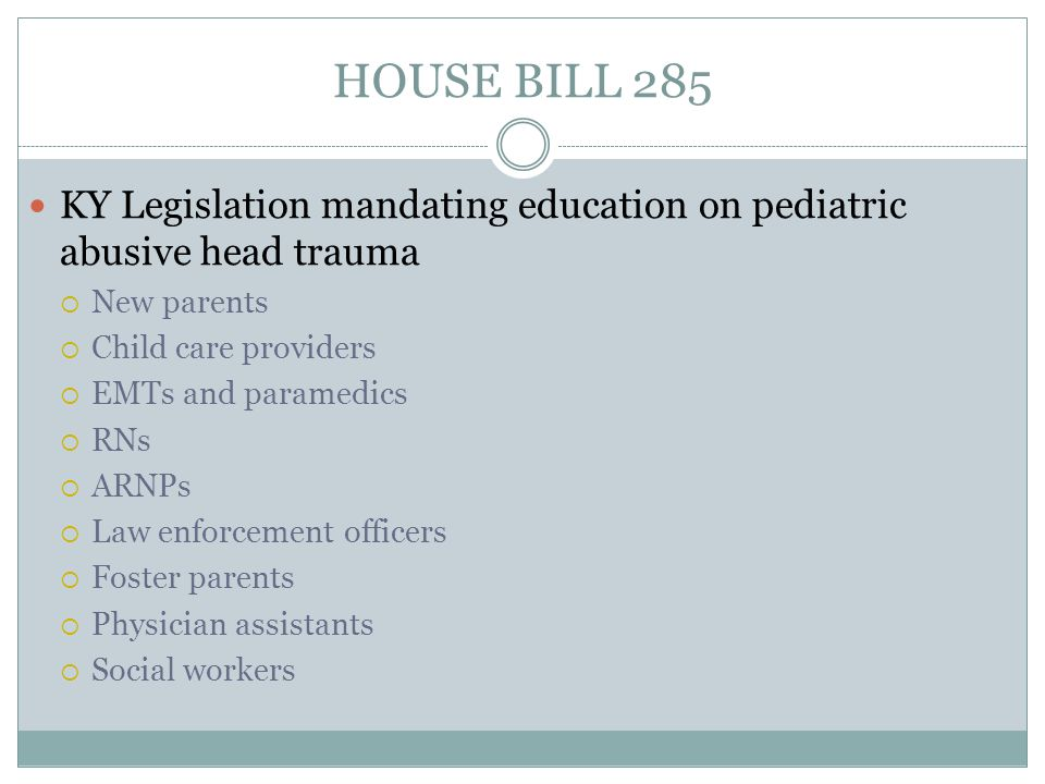 HOUSE BILL 285 KY Legislation mandating education on pediatric abusive head trauma  New parents  Child care providers  EMTs and paramedics  RNs  ARNPs  Law enforcement officers  Foster parents  Physician assistants  Social workers