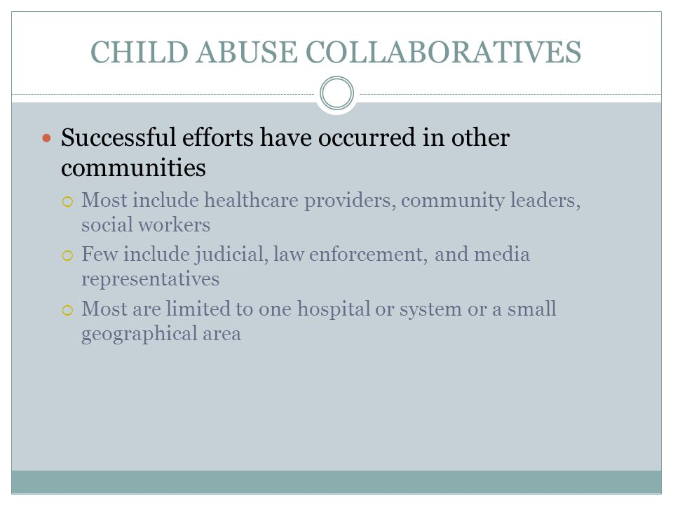 CHILD ABUSE COLLABORATIVES Successful efforts have occurred in other communities  Most include healthcare providers, community leaders, social workers  Few include judicial, law enforcement, and media representatives  Most are limited to one hospital or system or a small geographical area