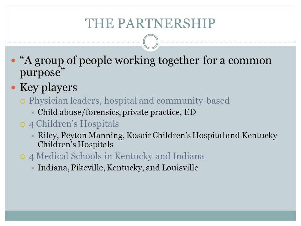 THE PARTNERSHIP A group of people working together for a common purpose Key players  Physician leaders, hospital and community-based  Child abuse/forensics, private practice, ED  4 Children's Hospitals  Riley, Peyton Manning, Kosair Children's Hospital and Kentucky Children's Hospitals  4 Medical Schools in Kentucky and Indiana  Indiana, Pikeville, Kentucky, and Louisville