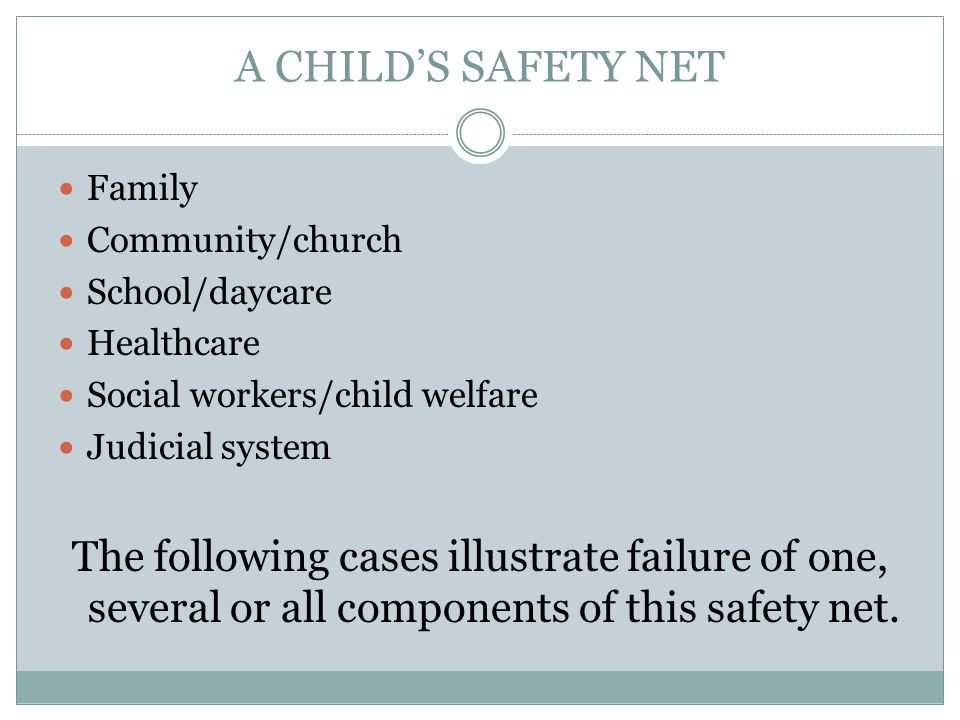 A CHILD'S SAFETY NET Family Community/church School/daycare Healthcare Social workers/child welfare Judicial system The following cases illustrate failure of one, several or all components of this safety net.