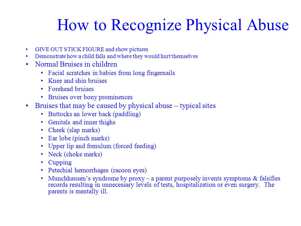How to Recognize Physical Abuse GIVE OUT STICK FIGURE and show pictures Demonstrate how a child falls and where they would hurt themselves Normal Bruises in children Facial scratches in babies from long fingernails Knee and shin bruises Forehead bruises Bruises over bony prominences Bruises that may be caused by physical abuse – typical sites Buttocks an lower back (paddling) Genitals and inner thighs Cheek (slap marks) Ear lobe (pinch marks) Upper lip and frenulum (forced feeding) Neck (choke marks) Cupping Petechial hemorrhages (racoon eyes) Munchhausen's syndrome by proxy – a parent purposely invents symptoms & falsifies records resulting in unnecessary levels of tests, hospitalization or even surgery.
