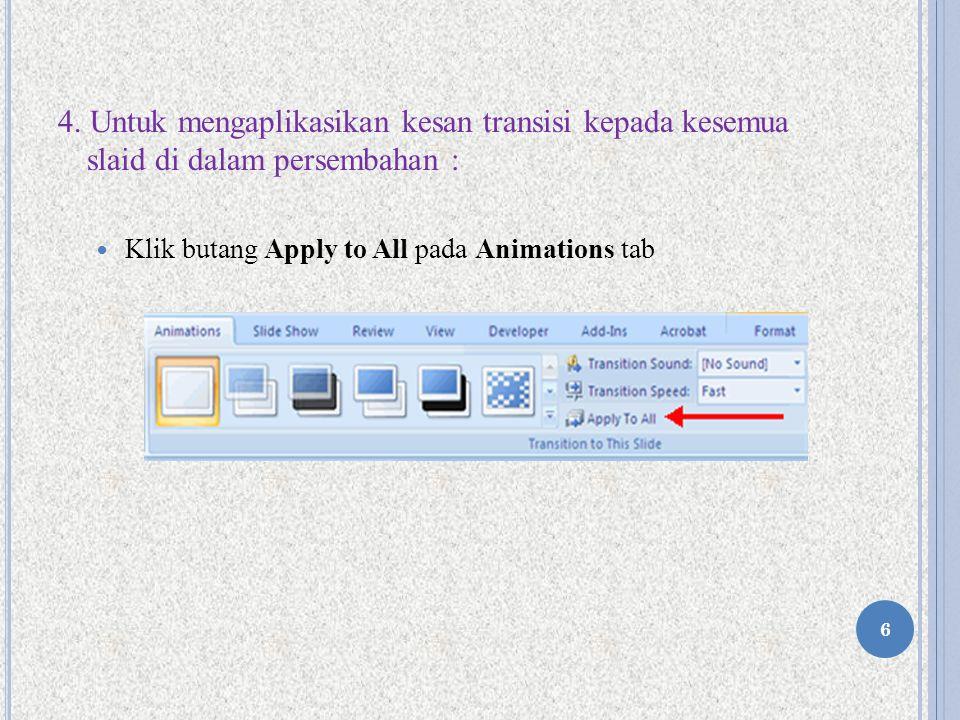 4. Untuk mengaplikasikan kesan transisi kepada kesemua slaid di dalam persembahan : Klik butang Apply to All pada Animations tab 6