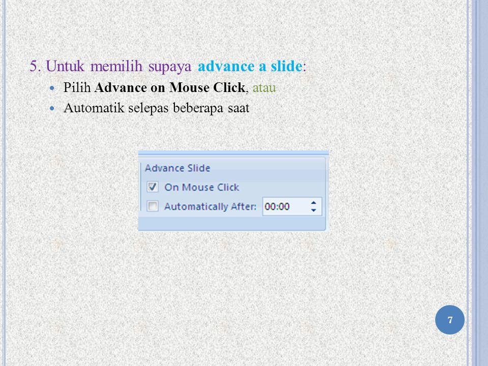 5. Untuk memilih supaya advance a slide: Pilih Advance on Mouse Click, atau Automatik selepas beberapa saat 7