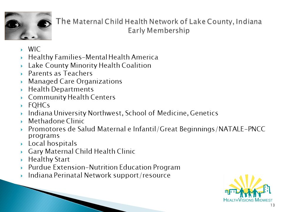  WIC  Healthy Families-Mental Health America  Lake County Minority Health Coalition  Parents as Teachers  Managed Care Organizations  Health Departments  Community Health Centers  FQHCs  Indiana University Northwest, School of Medicine, Genetics  Methadone Clinic  Promotores de Salud Maternal e Infantil/Great Beginnings/NATALE-PNCC programs  Local hospitals  Gary Maternal Child Health Clinic  Healthy Start  Purdue Extension-Nutrition Education Program  Indiana Perinatal Network support/resource 13