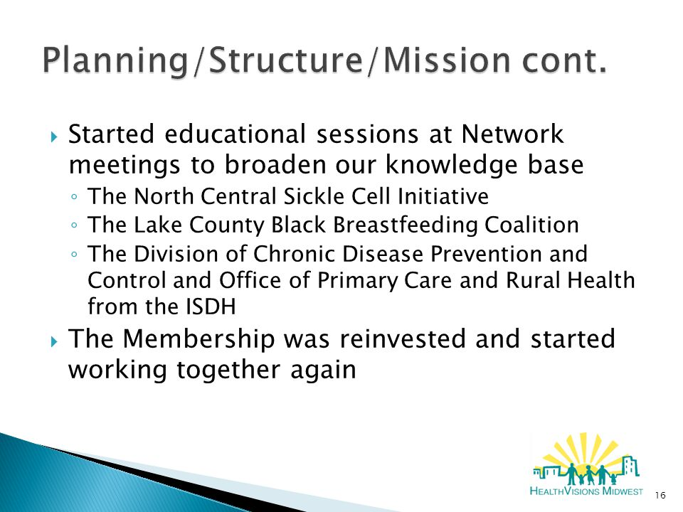  Started educational sessions at Network meetings to broaden our knowledge base ◦ The North Central Sickle Cell Initiative ◦ The Lake County Black Breastfeeding Coalition ◦ The Division of Chronic Disease Prevention and Control and Office of Primary Care and Rural Health from the ISDH  The Membership was reinvested and started working together again 16