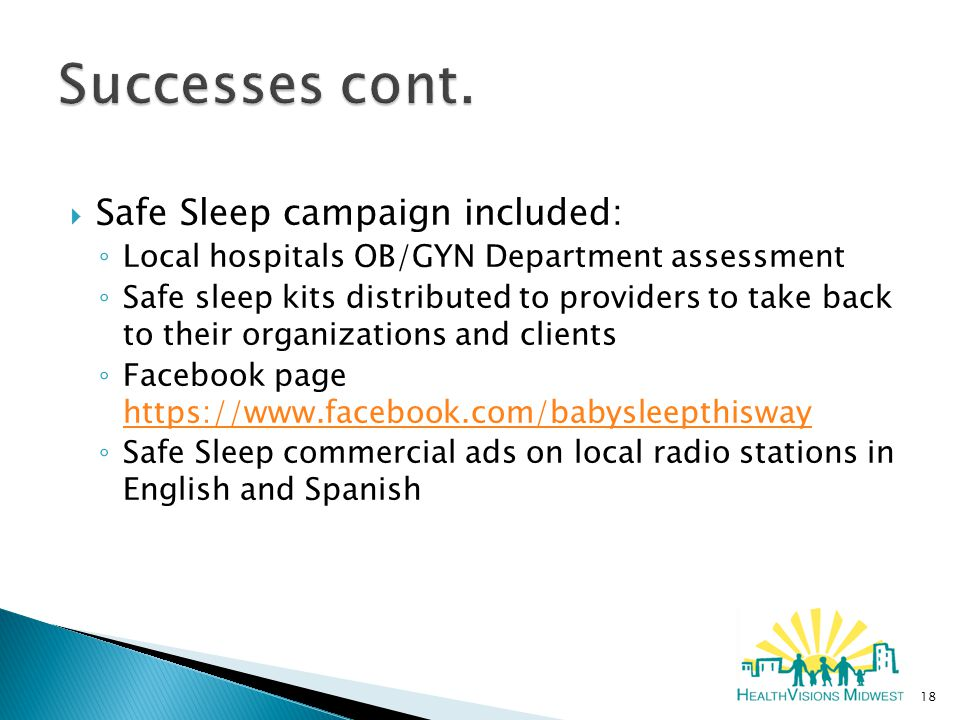  Safe Sleep campaign included: ◦ Local hospitals OB/GYN Department assessment ◦ Safe sleep kits distributed to providers to take back to their organizations and clients ◦ Facebook page https://www.facebook.com/babysleepthisway https://www.facebook.com/babysleepthisway ◦ Safe Sleep commercial ads on local radio stations in English and Spanish 18