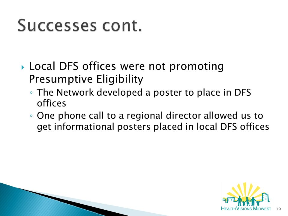  Local DFS offices were not promoting Presumptive Eligibility ◦ The Network developed a poster to place in DFS offices ◦ One phone call to a regional director allowed us to get informational posters placed in local DFS offices 19