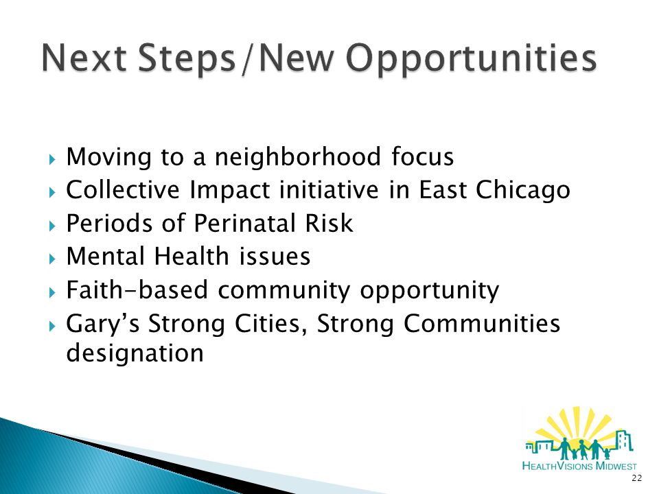  Moving to a neighborhood focus  Collective Impact initiative in East Chicago  Periods of Perinatal Risk  Mental Health issues  Faith-based community opportunity  Gary's Strong Cities, Strong Communities designation 22