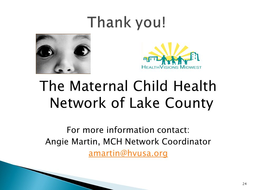 The Maternal Child Health Network of Lake County For more information contact: Angie Martin, MCH Network Coordinator amartin@hvusa.org 24
