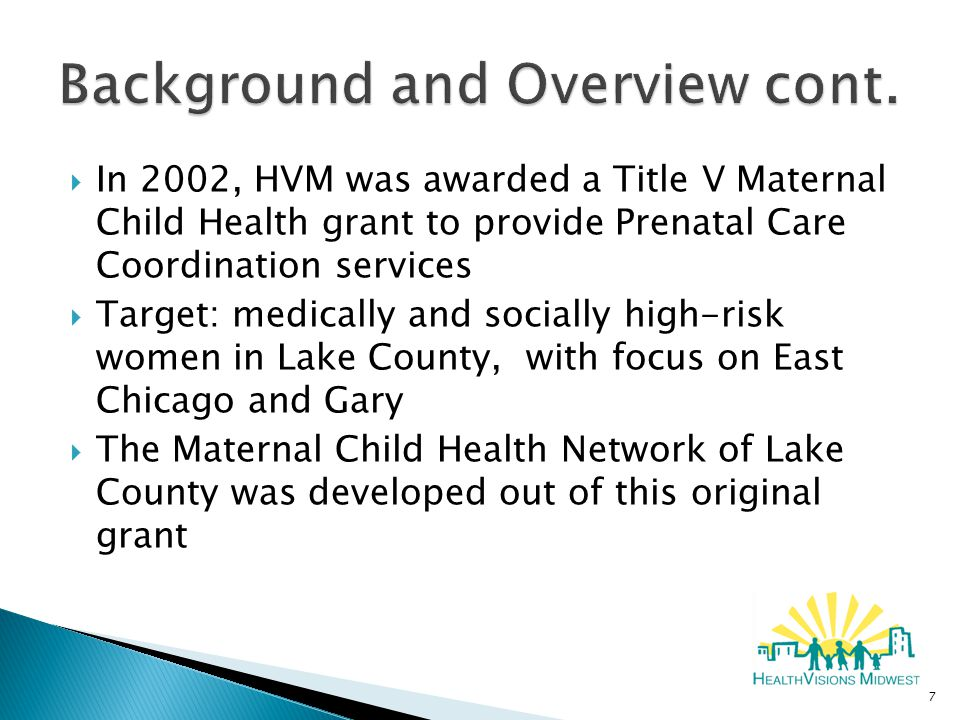  In 2002, HVM was awarded a Title V Maternal Child Health grant to provide Prenatal Care Coordination services  Target: medically and socially high-risk women in Lake County, with focus on East Chicago and Gary  The Maternal Child Health Network of Lake County was developed out of this original grant 7