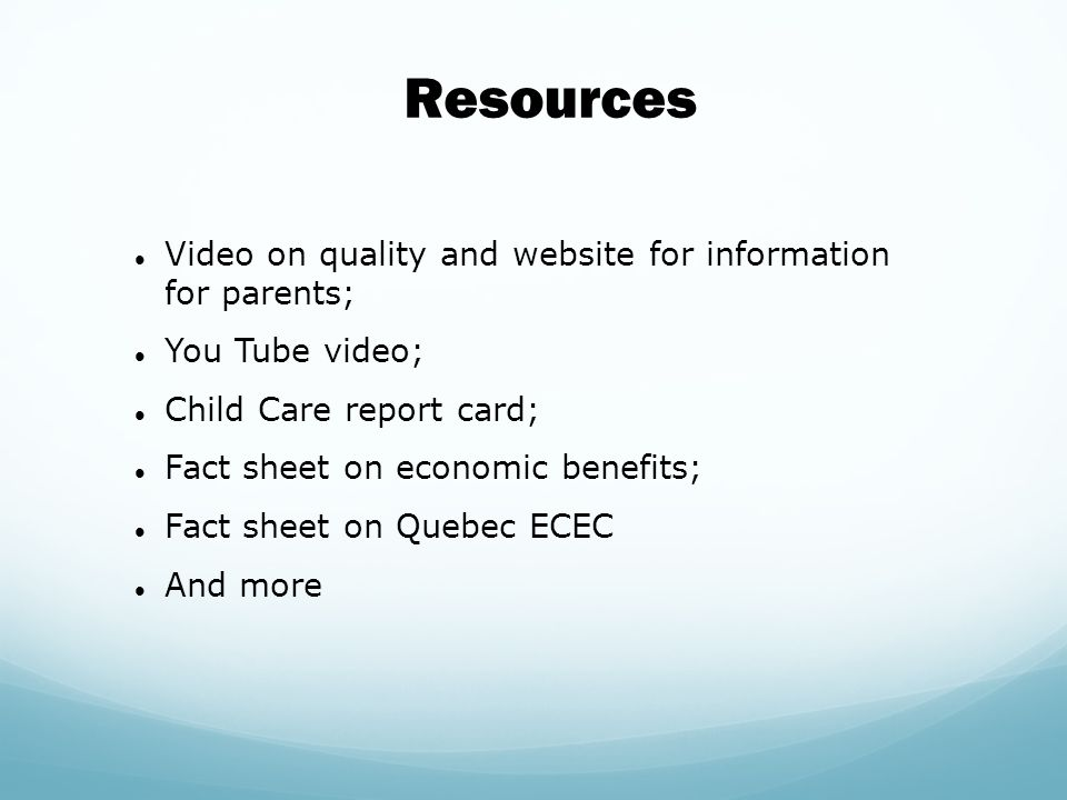 Video on quality and website for information for parents; You Tube video; Child Care report card; Fact sheet on economic benefits; Fact sheet on Quebec ECEC And more Resources