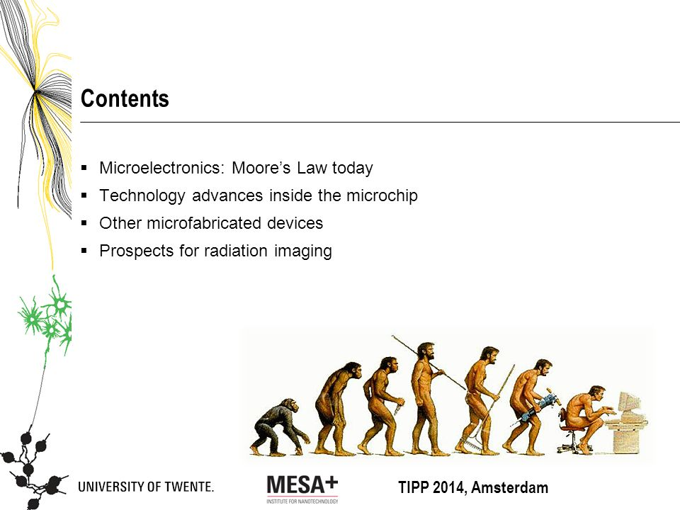 TIPP 2014, Amsterdam Contents  Microelectronics: Moore's Law today  Technology advances inside the microchip  Other microfabricated devices  Prospects for radiation imaging