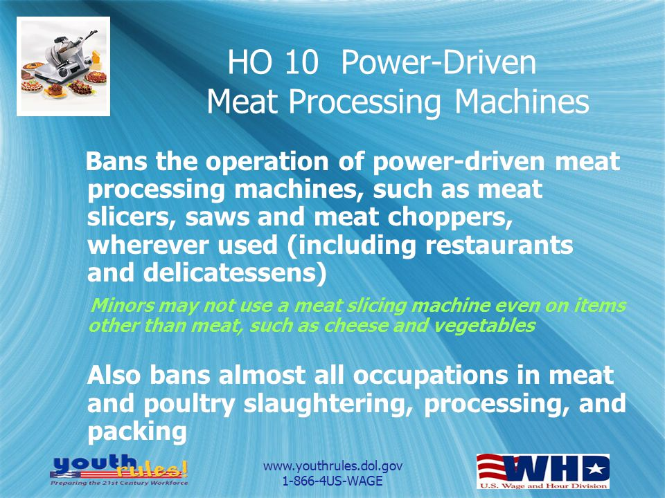 www.youthrules.dol.gov 1-866-4US-WAGE HO 10 Power-Driven Meat Processing Machines Bans the operation of power-driven meat processing machines, such as