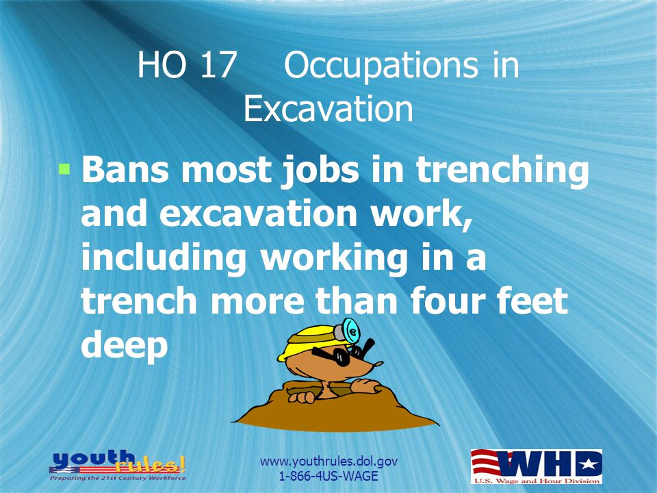www.youthrules.dol.gov 1-866-4US-WAGE HO 17 Occupations in Excavation  Bans most jobs in trenching and excavation work, including working in a trench