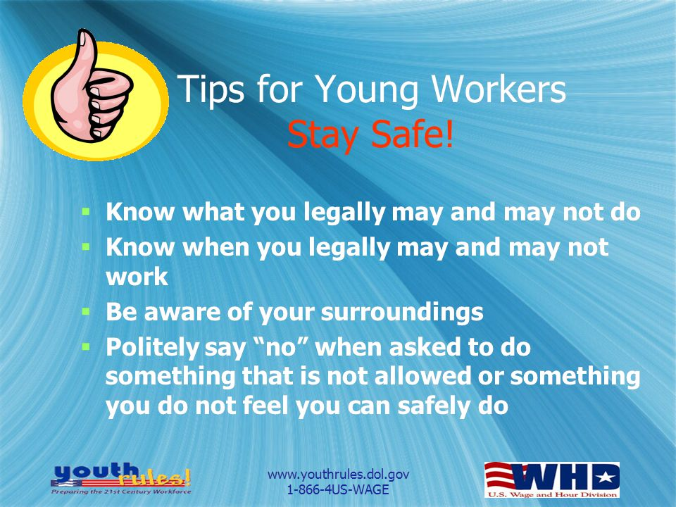 www.youthrules.dol.gov 1-866-4US-WAGE Tips for Young Workers Stay Safe!  Know what you legally may and may not do  Know when you legally may and may