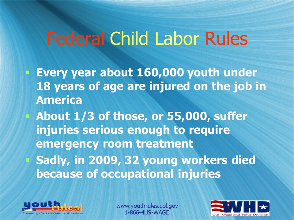 www.youthrules.dol.gov 1-866-4US-WAGE Federal Child Labor Rules  Every year about 160,000 youth under 18 years of age are injured on the job in Ameri