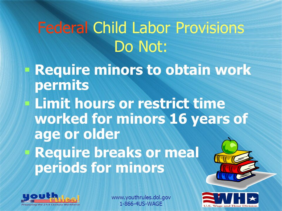 www.youthrules.dol.gov 1-866-4US-WAGE Federal Child Labor Provisions Do Not:  Require minors to obtain work permits  Limit hours or restrict time wo