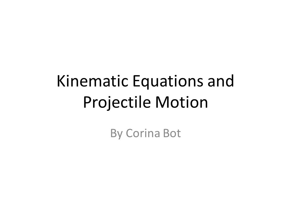 By Corina Bot Kinematic Equations and Projectile Motion