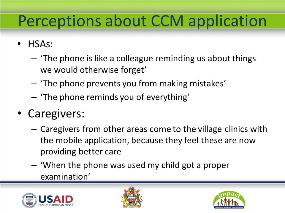 Perceptions about CCM application HSAs: – 'The phone is like a colleague reminding us about things we would otherwise forget' – 'The phone prevents you from making mistakes' – 'The phone reminds you of everything' Caregivers: – Caregivers from other areas come to the village clinics with the mobile application, because they feel these are now providing better care – 'When the phone was used my child got a proper examination'