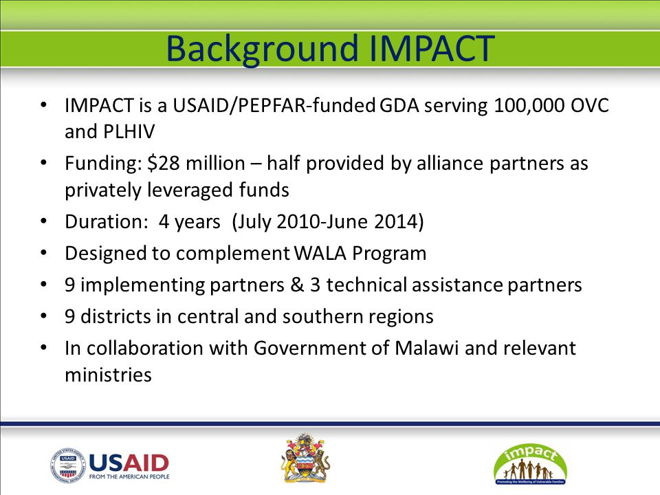The IMPACT Consortium National Partners Chikwawa Diocese Dedza Catholic Health Commission Lilongwe Catholic Health Commission Zomba Catholic Health Commission National Association of people living with HIV (NAPHAM) International Partners Africare Emmanuel International D-Tree International CRS (Prime) Opportunity International Bank Project Concern International Save the Children World Vision