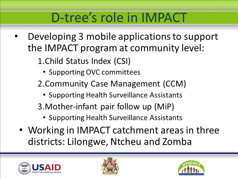 ICT implementation Mobile applications developed on CommCare platform Applications run on Nokia 2700c with GPRS data transmission at $0.00006/Kb Basic troubleshooting once application is developed and users are trained Capacity for continuation of applications being transferred from D-tree to CRS Malawi
