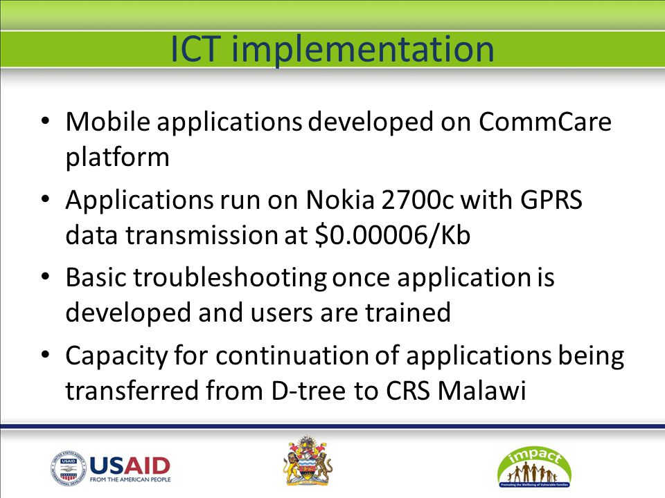 CSI application Child Status Index (CSI): case management tool for assessing the well-being of children IMPACT CSI forms collected every 6 months by community volunteers for beneficiary children Mobile application in Chichewa to enter CSI forms, which prompts for referrals & follow-up Data from paper forms entered into application by OVC secretaries Currently 82 OVC secretaries trained