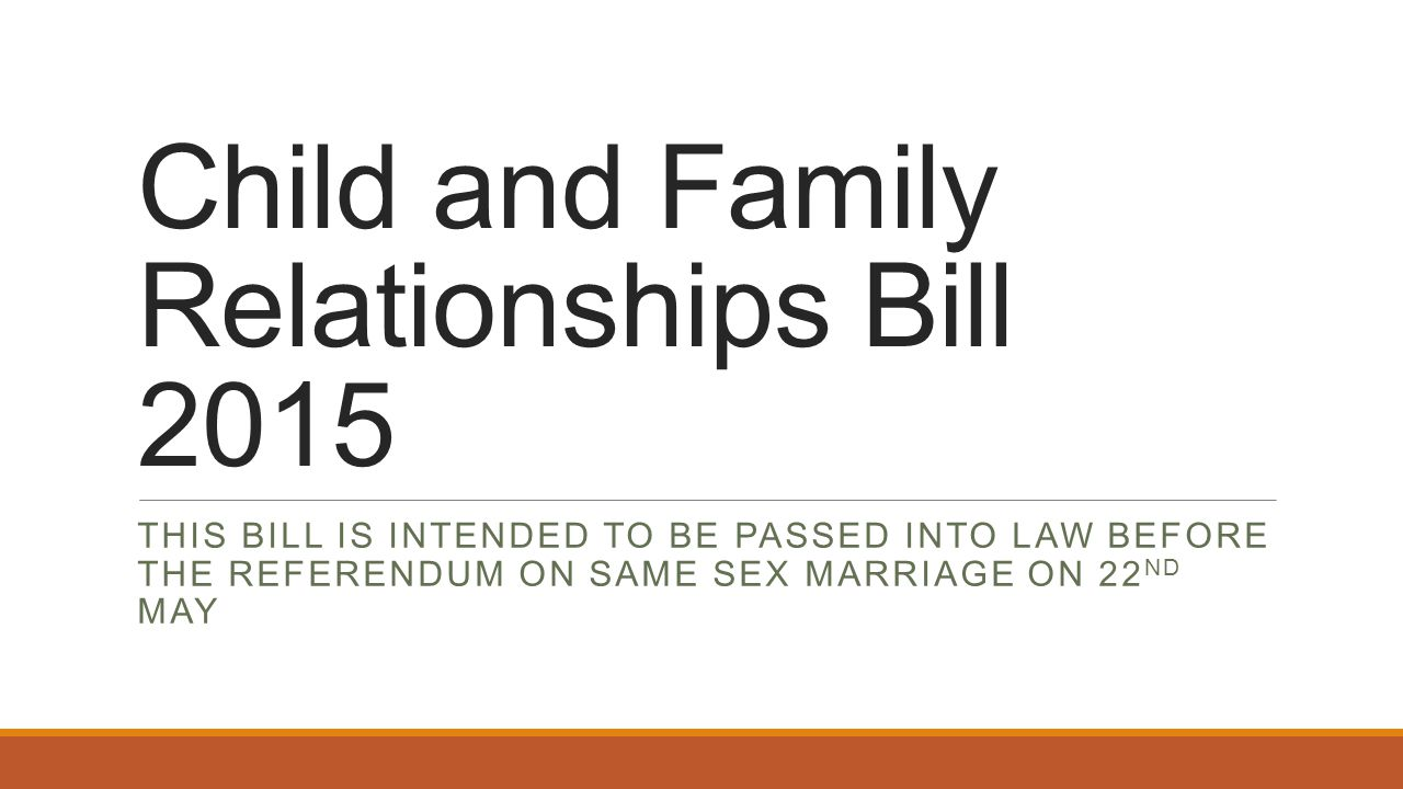 Child and Family Relationships Bill 2015 THIS BILL IS INTENDED TO BE PASSED INTO LAW BEFORE THE REFERENDUM ON SAME SEX MARRIAGE ON 22 ND MAY