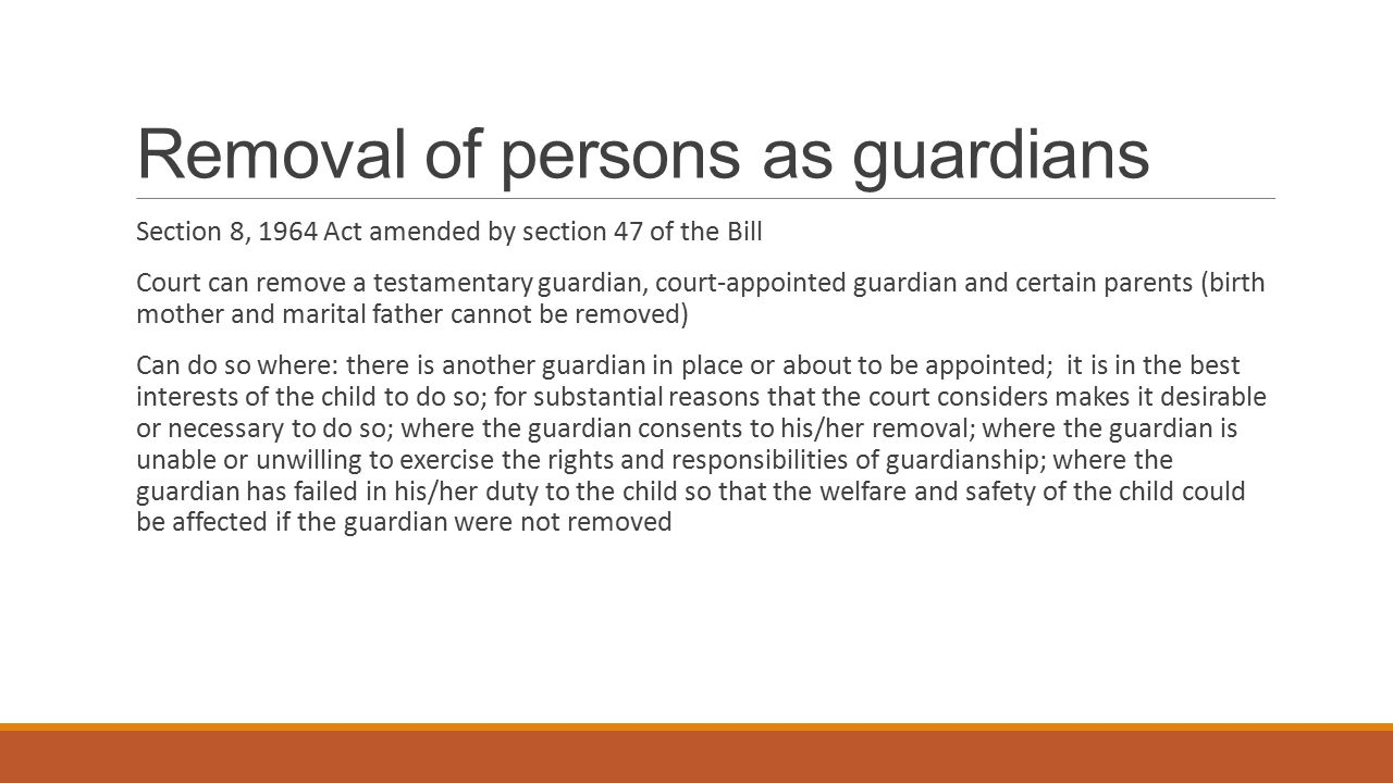 Removal of persons as guardians Section 8, 1964 Act amended by section 47 of the Bill Court can remove a testamentary guardian, court-appointed guardi
