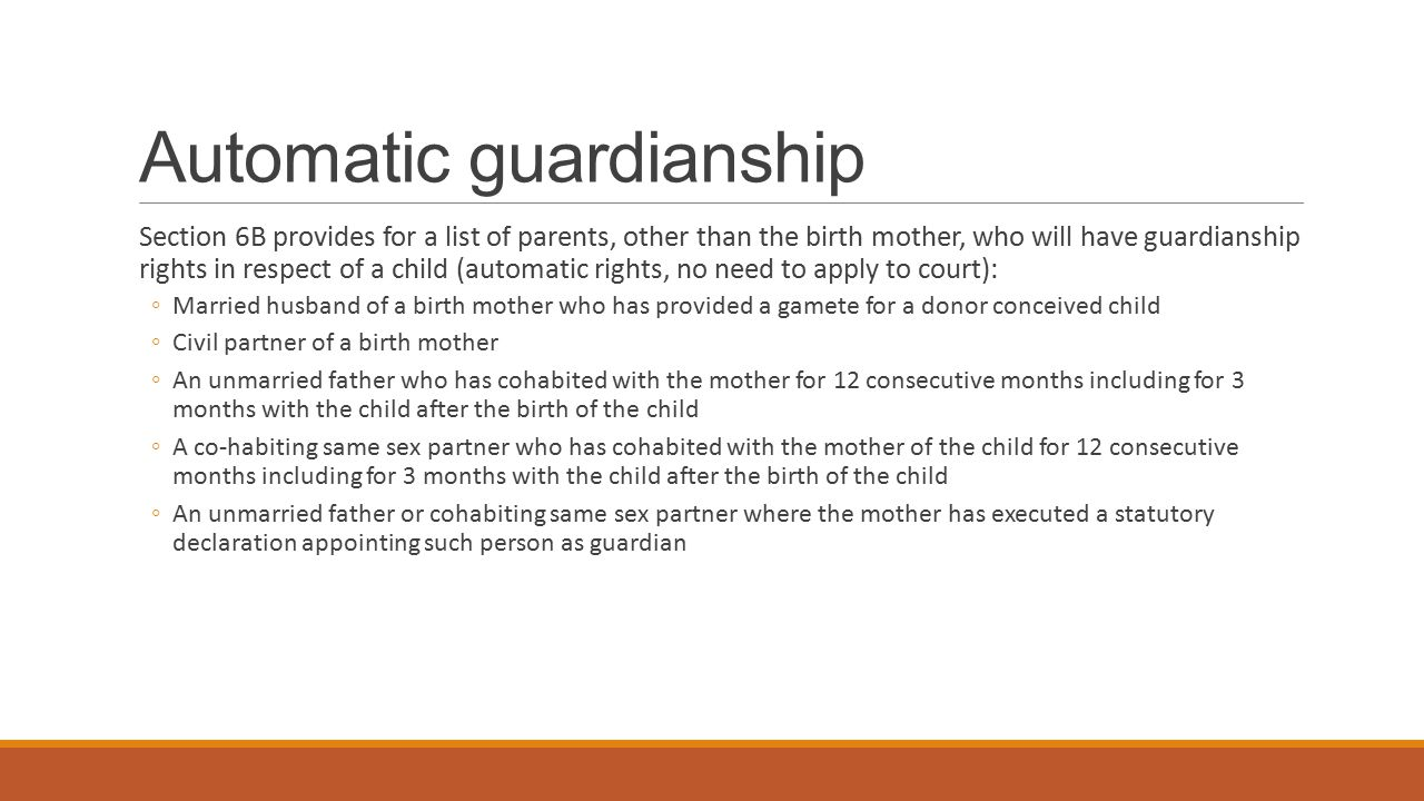 Persons who may apply to be guardians Section 6 C allows following persons, other than a parent, to be appointed as guardians: ◦Person who is married to the parent of the child ◦Person in civil partnership with parent of the child ◦Person cohabiting with parent of the child for over 3 years and has had 'shared day-to-day responsibility' for the child for over 2 years ◦Person who has had day-to-day responsibility for a child for 12 months where no parent or guardian is willing to exercise their guardianship responsibilities.