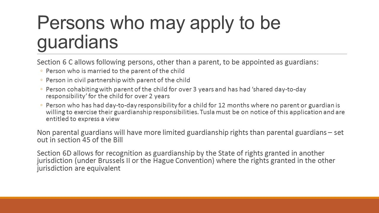Persons who may apply to be guardians Section 6 C allows following persons, other than a parent, to be appointed as guardians: ◦Person who is married