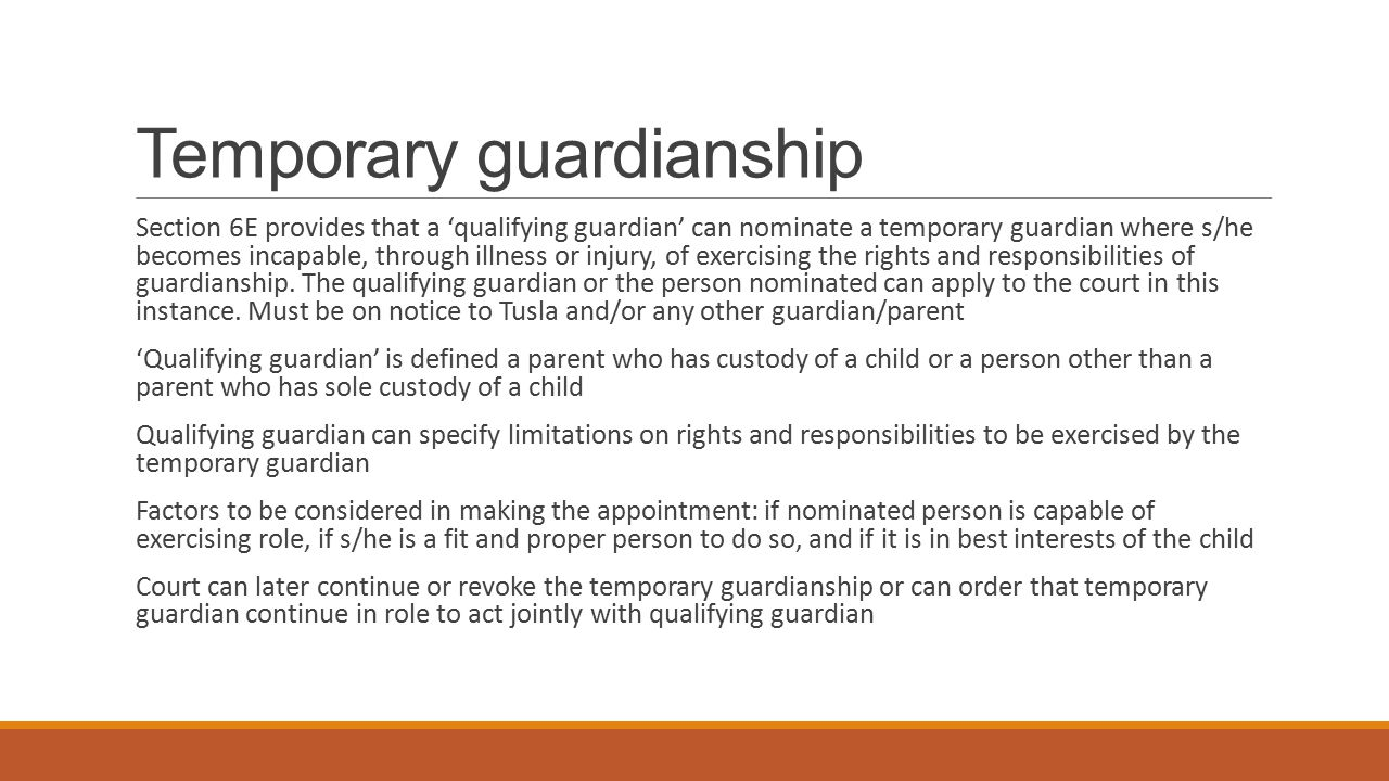 Testamentary guardians Section 46 of the Bill amends section 7, 1964 Act A guardian (including a parent and another person, not being a parent, who has sole custody of a child to the exclusion of a living parent) may appoint a testamentary guardian to act jointly with any surviving guardian The testamentary guardian may apply to court to have the surviving guardian removed as guardian being an person unfit to have such a role The surviving guardian may also apply to court objecting to the appointment of the testamentary guardian The court can make the following orders: revoke the appointment of the testamentary guardian, order that the testamentary guardian act to the exclusion of the surviving guardian or order that both guardians act jointly in respect of the child Court may make additional orders re maintenance and access under this section