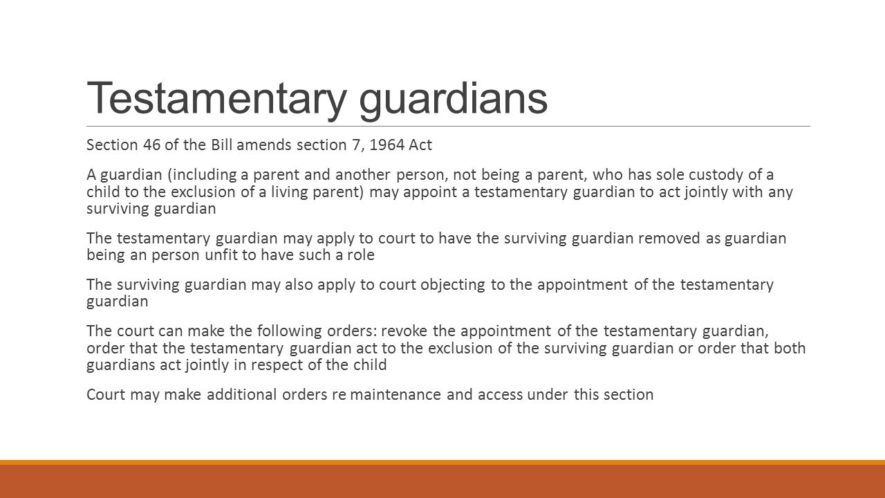 Removal of persons as guardians Section 8, 1964 Act amended by section 47 of the Bill Court can remove a testamentary guardian, court-appointed guardian and certain parents (birth mother and marital father cannot be removed) Can do so where: there is another guardian in place or about to be appointed; it is in the best interests of the child to do so; for substantial reasons that the court considers makes it desirable or necessary to do so; where the guardian consents to his/her removal; where the guardian is unable or unwilling to exercise the rights and responsibilities of guardianship; where the guardian has failed in his/her duty to the child so that the welfare and safety of the child could be affected if the guardian were not removed