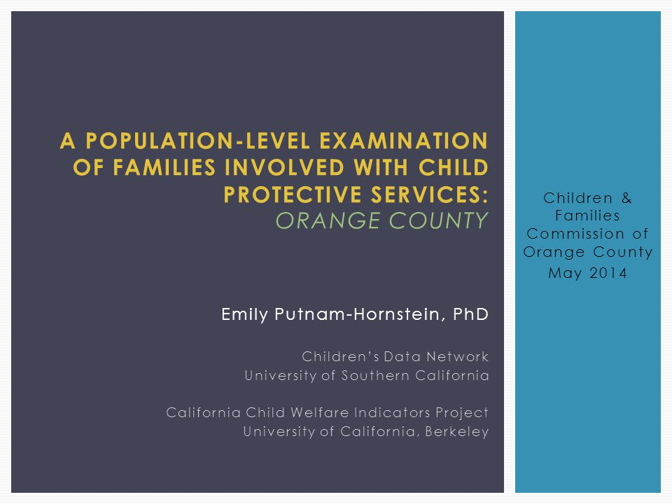 A POPULATION-LEVEL EXAMINATION OF FAMILIES INVOLVED WITH CHILD PROTECTIVE SERVICES: ORANGE COUNTY Emily Putnam-Hornstein, PhD Children's Data Network University of Southern California California Child Welfare Indicators Project University of California, Berkeley Children & Families Commission of Orange County May 2014