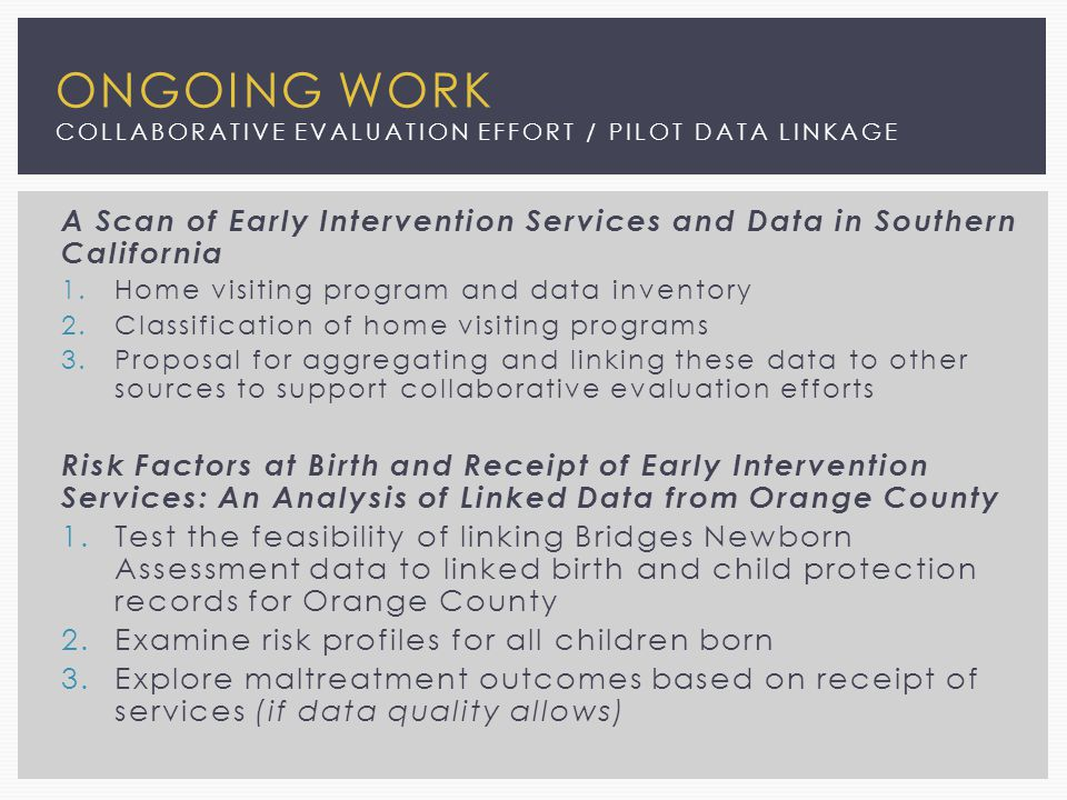 ONGOING WORK COLLABORATIVE EVALUATION EFFORT / PILOT DATA LINKAGE A Scan of Early Intervention Services and Data in Southern California 1.Home visiting program and data inventory 2.Classification of home visiting programs 3.Proposal for aggregating and linking these data to other sources to support collaborative evaluation efforts Risk Factors at Birth and Receipt of Early Intervention Services: An Analysis of Linked Data from Orange County 1.Test the feasibility of linking Bridges Newborn Assessment data to linked birth and child protection records for Orange County 2.Examine risk profiles for all children born 3.Explore maltreatment outcomes based on receipt of services (if data quality allows)