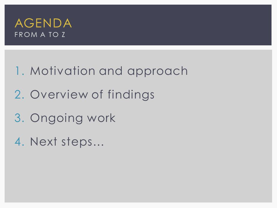 1.Motivation and approach 2.Overview of findings 3.Ongoing work 4.Next steps… AGENDA FROM A TO Z