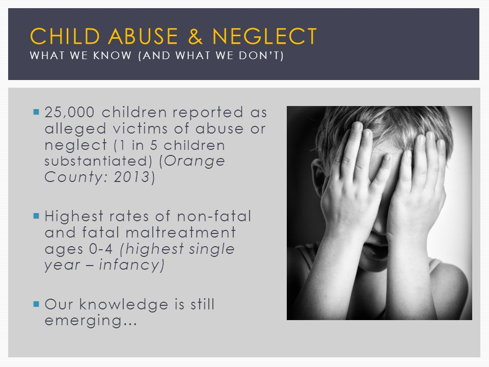 CHILD ABUSE & NEGLECT WHAT WE KNOW (AND WHAT WE DON'T)  25,000 children reported as alleged victims of abuse or neglect (1 in 5 children substantiated) (Orange County: 2013)  Highest rates of non-fatal and fatal maltreatment ages 0-4 (highest single year – infancy)  Our knowledge is still emerging…