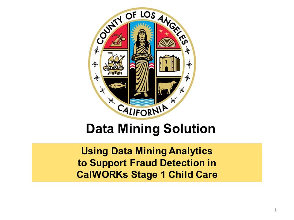 Data Mining Solution 1 Using Data Mining Analytics to Support Fraud Detection in CalWORKs Stage 1 Child Care