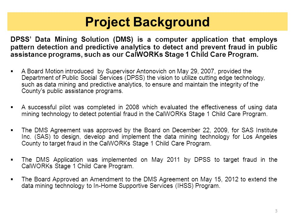 DMS Application is hosted in Cary, North Carolina by SAS OnDemand  The SAS Fraud Framework tracks: CalWORKs Stage I Child Care Participants with children requesting assistance from the County; Providers that care for children while the parent or guardian go to work or school; and Employers on record providing employment for the participants who attempt to defraud the County of Los Angeles by obtaining payment for falsified services.