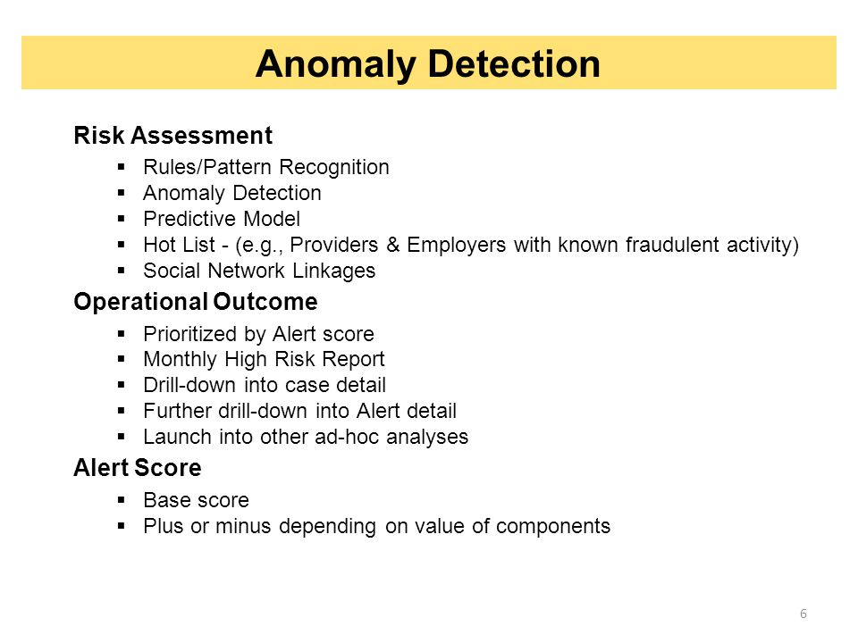 6 Risk Assessment  Rules/Pattern Recognition  Anomaly Detection  Predictive Model  Hot List - (e.g., Providers & Employers with known fraudulent a