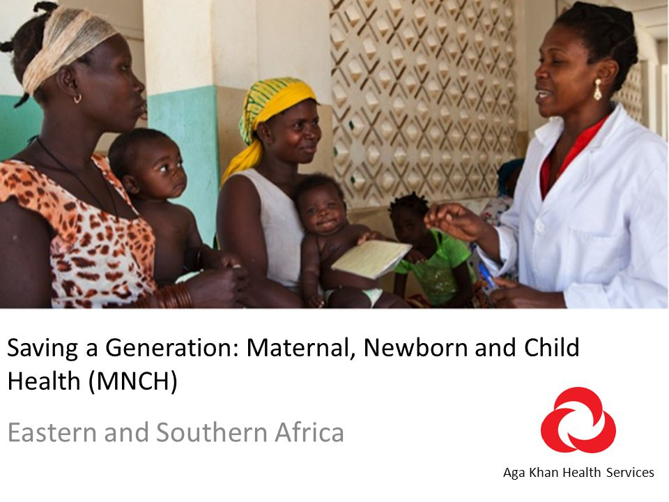Saving a Generation: Maternal, Newborn and Child Health (MNCH) Eastern and Southern Africa Aga Khan Health Services