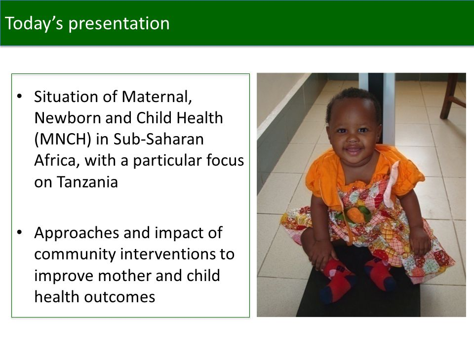 Today's presentation Situation of Maternal, Newborn and Child Health (MNCH) in Sub-Saharan Africa, with a particular focus on Tanzania Approaches and impact of community interventions to improve mother and child health outcomes