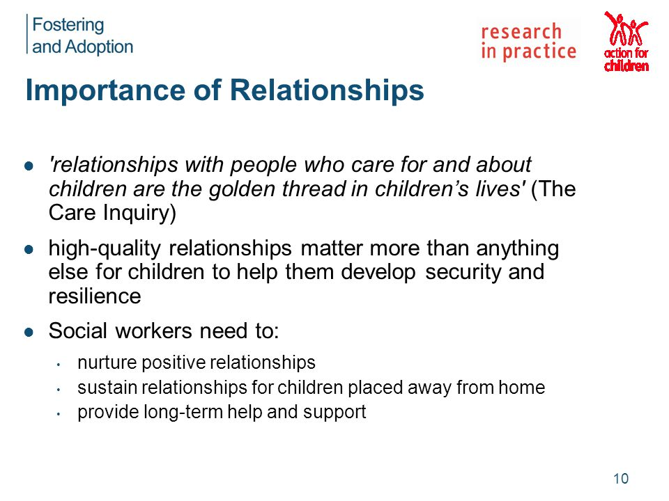 Importance of Relationships relationships with people who care for and about children are the golden thread in children's lives (The Care Inquiry) high-quality relationships matter more than anything else for children to help them develop security and resilience Social workers need to: nurture positive relationships sustain relationships for children placed away from home provide long-term help and support 10