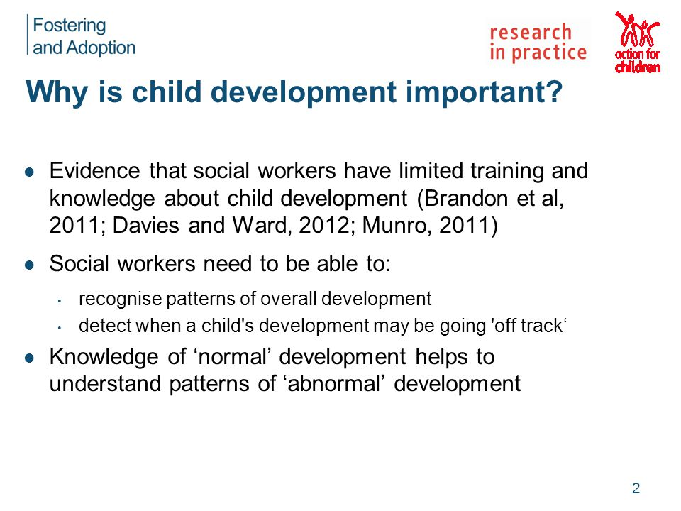 Why is child development important? Evidence that social workers have limited training and knowledge about child development (Brandon et al, 2011; Dav