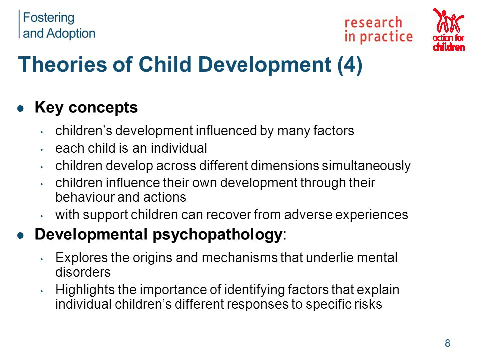 Theories of Child Development (4) Key concepts children's development influenced by many factors each child is an individual children develop across different dimensions simultaneously children influence their own development through their behaviour and actions with support children can recover from adverse experiences Developmental psychopathology: Explores the origins and mechanisms that underlie mental disorders Highlights the importance of identifying factors that explain individual children's different responses to specific risks 8