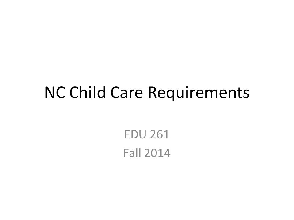 NC Child Care Requirements EDU 261 Fall 2014