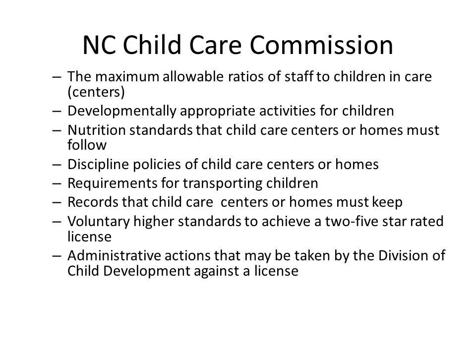 NC Child Care Commission – The maximum allowable ratios of staff to children in care (centers) – Developmentally appropriate activities for children –