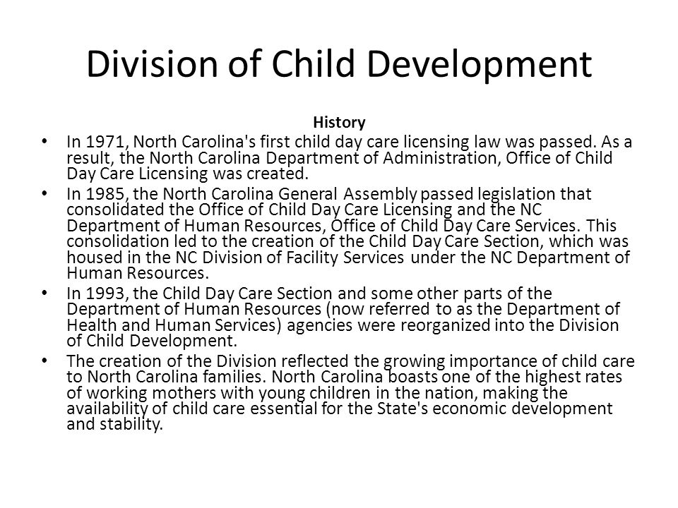 Division of Child Development History In 1971, North Carolina's first child day care licensing law was passed. As a result, the North Carolina Departm