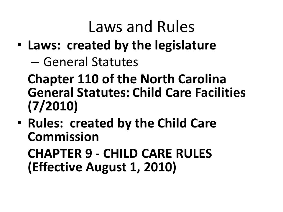 Laws and Rules Laws: created by the legislature – General Statutes Chapter 110 of the North Carolina General Statutes: Child Care Facilities (7/2010)