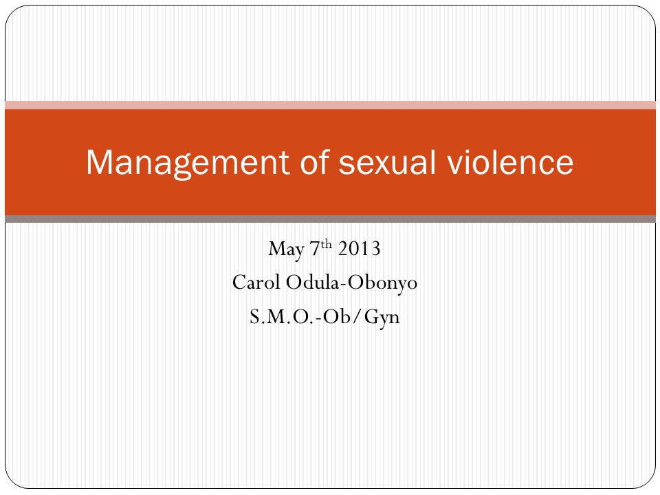 May 7 th 2013 Carol Odula-Obonyo S.M.O.-Ob/Gyn Management of sexual violence